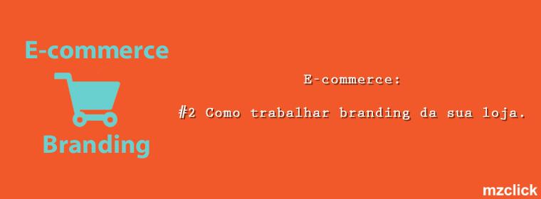 E-commerce: #2 Como trabalhar seu E-commerce Branding
