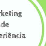 Você sabe o que é Marketing de Experiência?